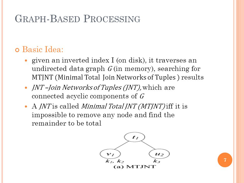 G RAPH -B ASED P ROCESSING Basic Idea: given an inverted index I (on disk), it traverses an undirected data graph G (in memory), searching for MTJNT (Minimal Total Join Networks of Tuples ) results JNT –Join Networks of Tuples (JNT), which are connected acyclic components of G A JNT is called Minimal Total JNT (MTJNT) iff it is impossible to remove any node and find the remainder to be total 7