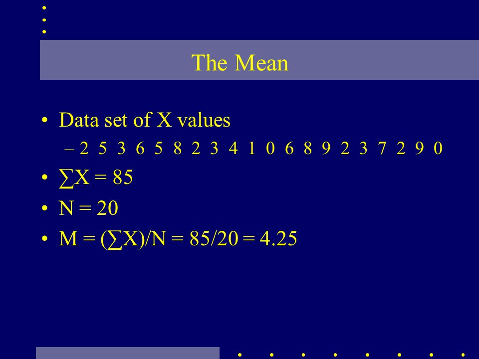 The Mean Data set of X values –2 5 3 6 5 8 2 3 4 1 0 6 8 9 2 3 7 2 9 0 X = 85 N = 20 M = (X)/N = 85/20 = 4.25