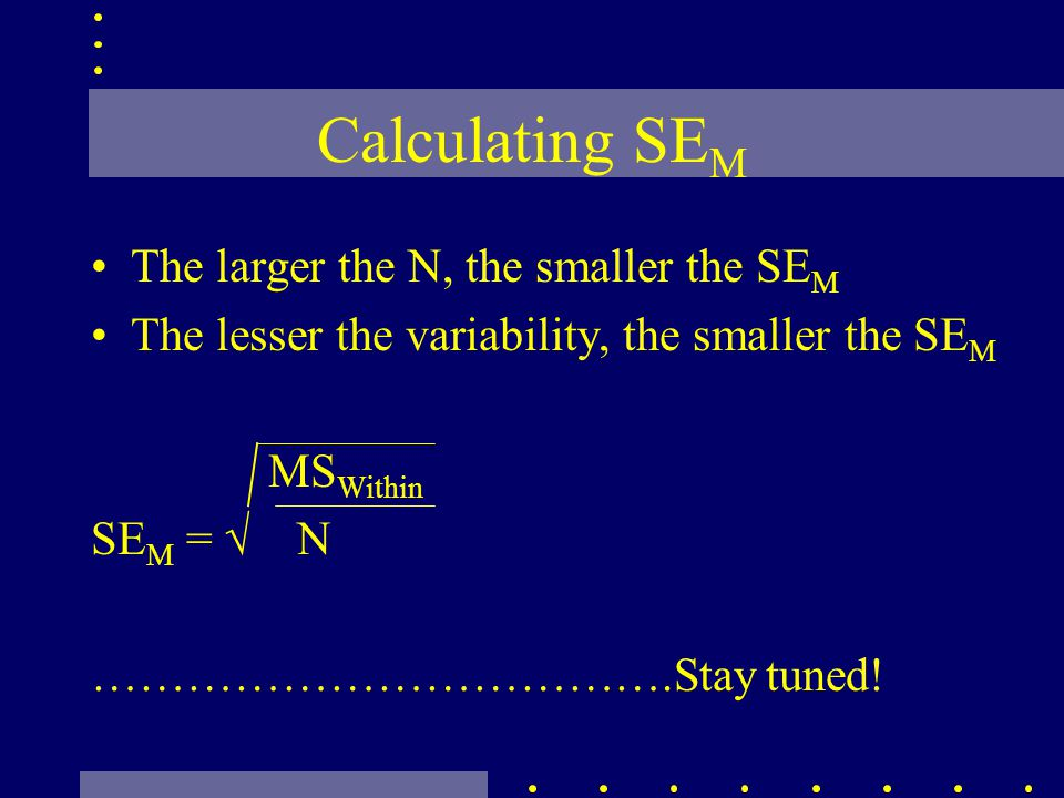 Calculating SE M The larger the N, the smaller the SE M The lesser the variability, the smaller the SE M MS Within SE M = N ……………………………….Stay tuned!