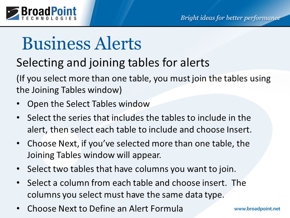 Business Alerts Selecting and joining tables for alerts (If you select more than one table, you must join the tables using the Joining Tables window) Open the Select Tables window Select the series that includes the tables to include in the alert, then select each table to include and choose Insert.