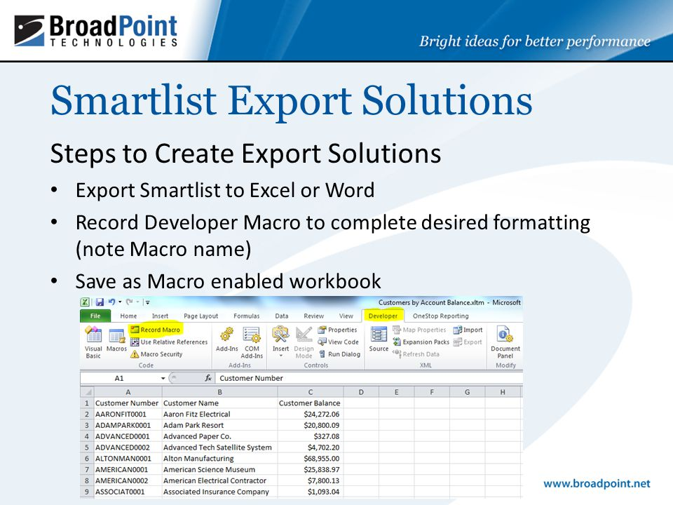 Smartlist Export Solutions Steps to Create Export Solutions Export Smartlist to Excel or Word Record Developer Macro to complete desired formatting (note Macro name) Save as Macro enabled workbook
