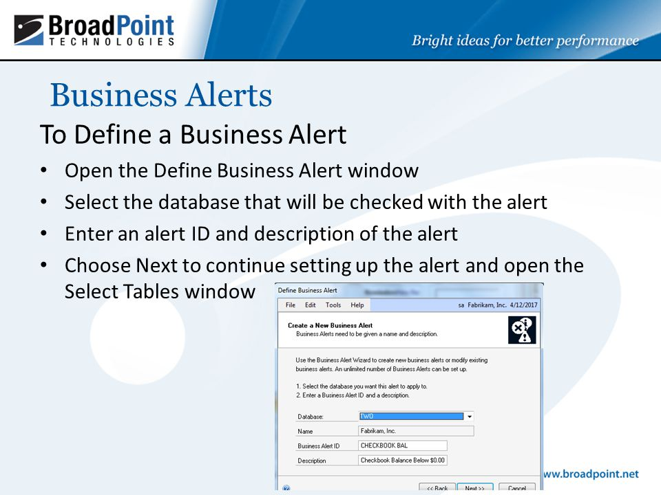Business Alerts To Define a Business Alert Open the Define Business Alert window Select the database that will be checked with the alert Enter an alert ID and description of the alert Choose Next to continue setting up the alert and open the Select Tables window
