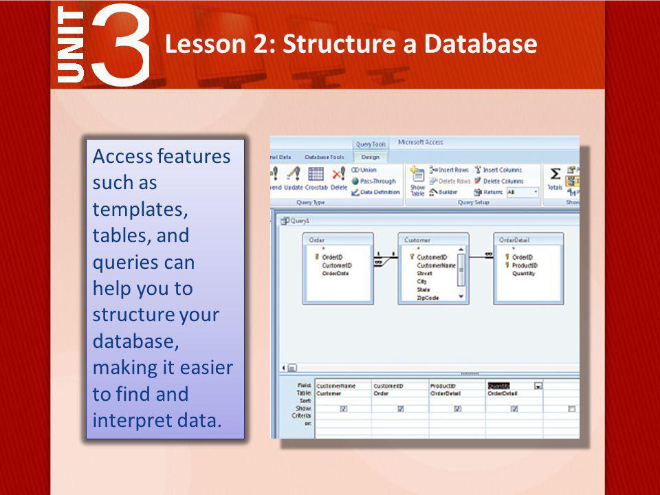 Lesson 2: Structure a Database Access features such as templates, tables, and queries can help you to structure your database, making it easier to find and interpret data.