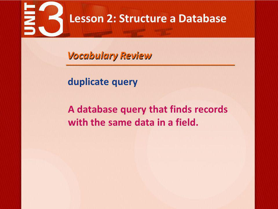 Lesson 2: Structure a Database duplicate query A database query that finds records with the same data in a field.