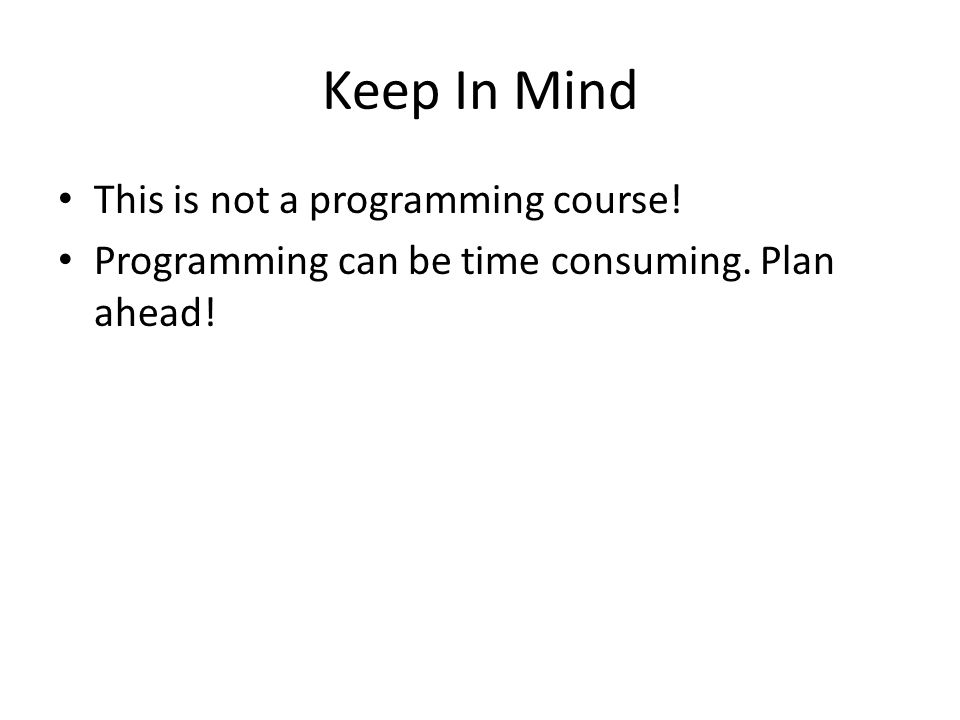 Keep In Mind This is not a programming course! Programming can be time consuming. Plan ahead!