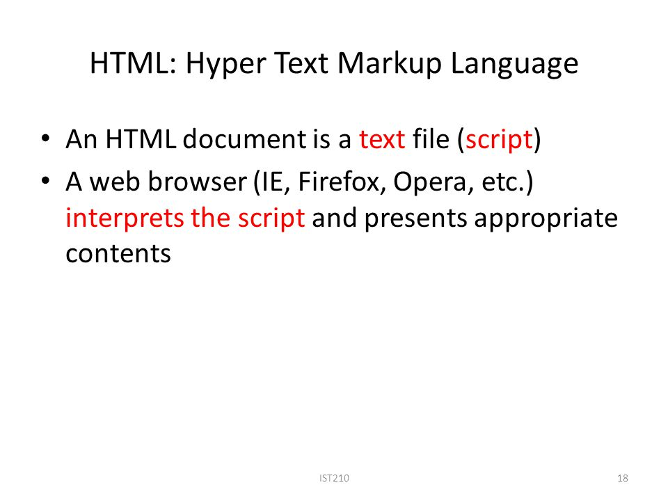 HTML: Hyper Text Markup Language An HTML document is a text file (script) A web browser (IE, Firefox, Opera, etc.) interprets the script and presents appropriate contents 18IST210