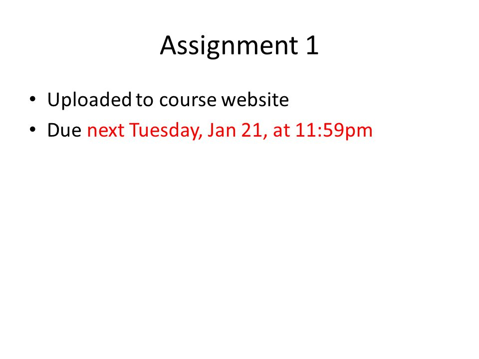 Assignment 1 Uploaded to course website Due next Tuesday, Jan 21, at 11:59pm
