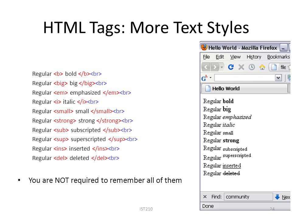 HTML Tags: More Text Styles Regular bold Regular big Regular emphasized Regular italic Regular small Regular strong Regular subscripted Regular superscripted Regular inserted Regular deleted You are NOT required to remember all of them 24IST210