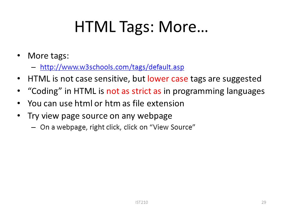 HTML Tags: More… More tags: – http://www.w3schools.com/tags/default.asp http://www.w3schools.com/tags/default.asp HTML is not case sensitive, but lower case tags are suggested Coding in HTML is not as strict as in programming languages You can use html or htm as file extension Try view page source on any webpage – On a webpage, right click, click on View Source IST21029