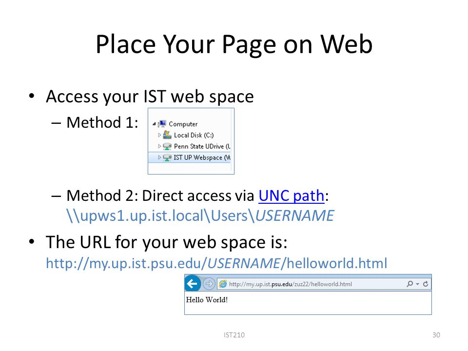 Place Your Page on Web Access your IST web space – Method 1: – Method 2: Direct access via UNC path: \\upws1.up.ist.local\Users\USERNAMEUNC path The URL for your web space is: http://my.up.ist.psu.edu/USERNAME/helloworld.html IST21030