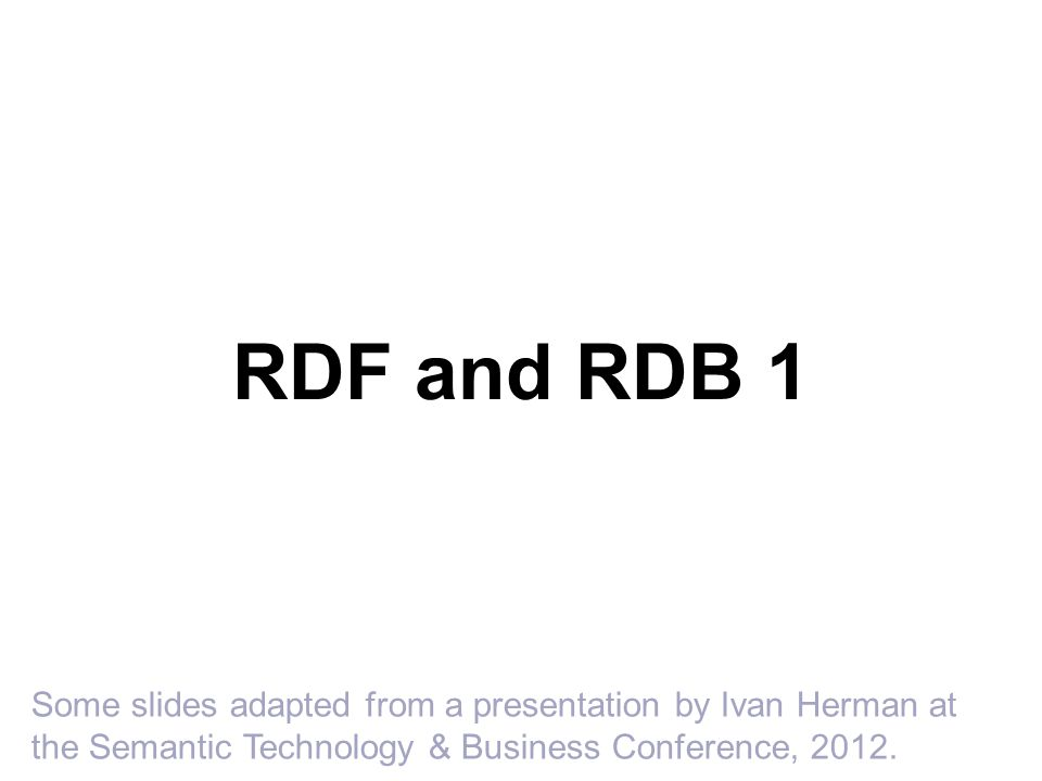 RDF and RDB 1 Some slides adapted from a presentation by Ivan Herman at the Semantic Technology & Business Conference, 2012.