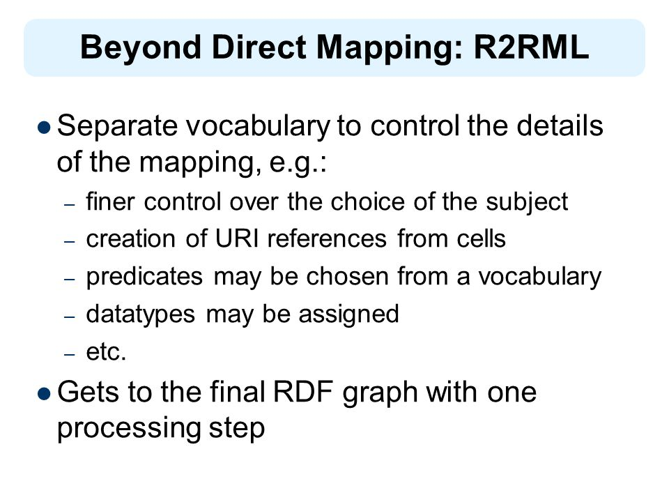 Separate vocabulary to control the details of the mapping, e.g.: – finer control over the choice of the subject – creation of URI references from cells – predicates may be chosen from a vocabulary – datatypes may be assigned – etc.