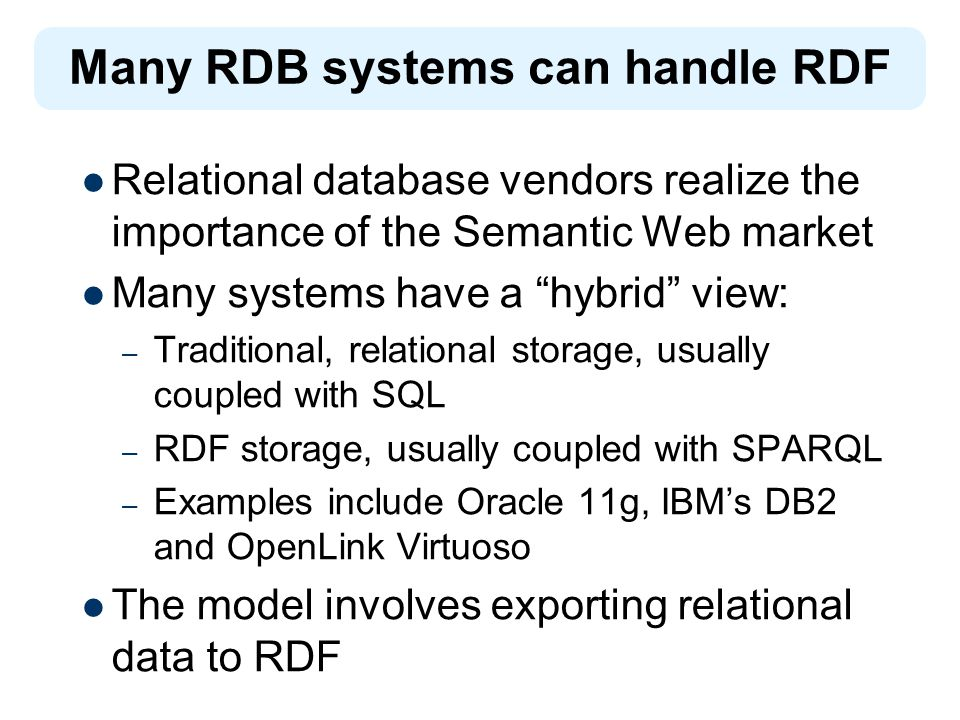 Relational database vendors realize the importance of the Semantic Web market Many systems have a hybrid view: – Traditional, relational storage, usually coupled with SQL – RDF storage, usually coupled with SPARQL – Examples include Oracle 11g, IBMs DB2 and OpenLink Virtuoso The model involves exporting relational data to RDF Many RDB systems can handle RDF