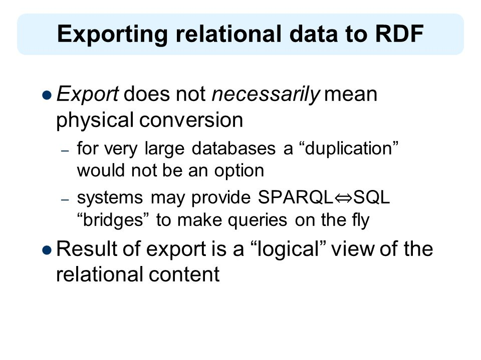 Export does not necessarily mean physical conversion – for very large databases a duplication would not be an option – systems may provide SPARQL SQL bridges to make queries on the fly Result of export is a logical view of the relational content Exporting relational data to RDF