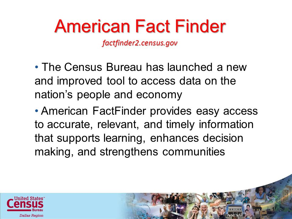 American Fact Finder The Census Bureau has launched a new and improved tool to access data on the nations people and economy American FactFinder provides easy access to accurate, relevant, and timely information that supports learning, enhances decision making, and strengthens communities 1 factfinder2.census.gov