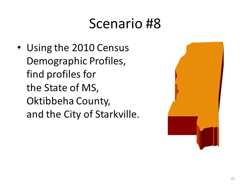 Scenario #8 Using the 2010 Census Demographic Profiles, find profiles for the State of MS, Oktibbeha County, and the City of Starkville. 61