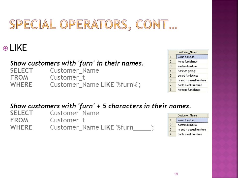 LIKE Show customers with 'furn' in their names. SELECT Customer_Name FROM Customer_t WHERE Customer_Name LIKE '%furn%'; Show customers with 'furn' + 5