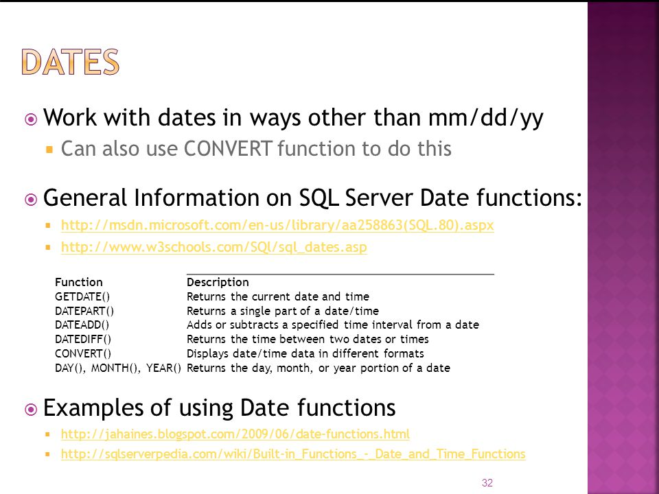 Work with dates in ways other than mm/dd/yy Can also use CONVERT function to do this General Information on SQL Server Date functions: http://msdn.mic