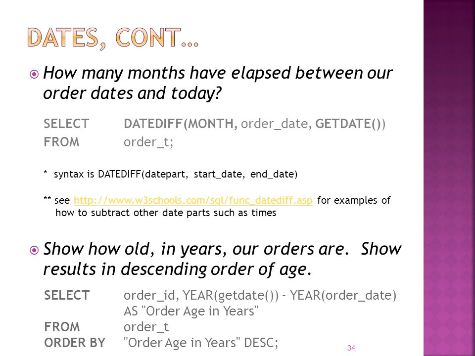 How many months have elapsed between our order dates and today? SELECT DATEDIFF(MONTH, order_date, GETDATE()) FROM order_t; * syntax is DATEDIFF(datep