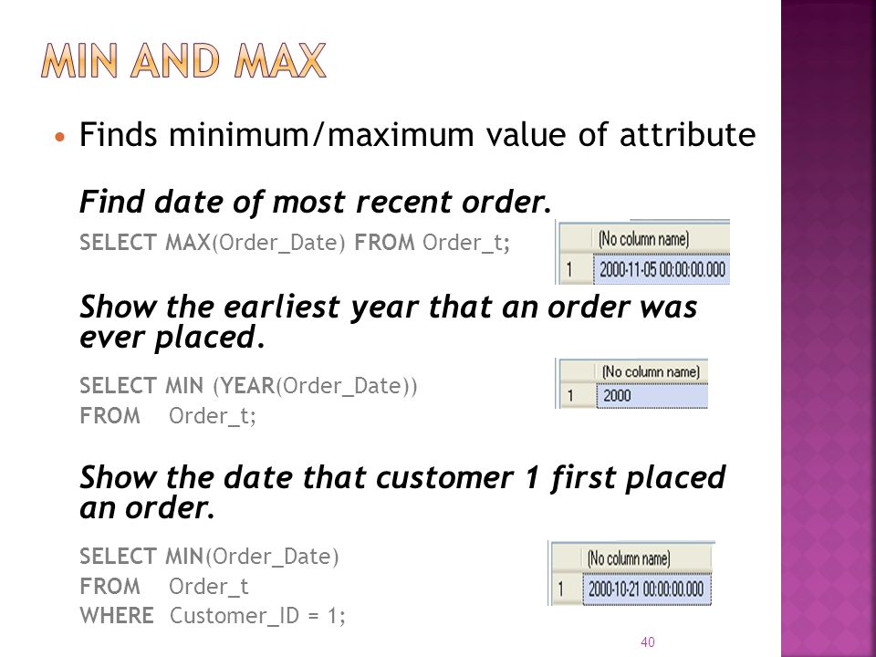 Finds minimum/maximum value of attribute Find date of most recent order. SELECT MAX(Order_Date) FROM Order_t; Show the earliest year that an order was