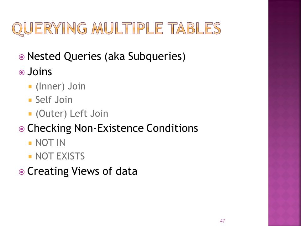 Nested Queries (aka Subqueries) Joins (Inner) Join Self Join (Outer) Left Join Checking Non-Existence Conditions NOT IN NOT EXISTS Creating Views of d