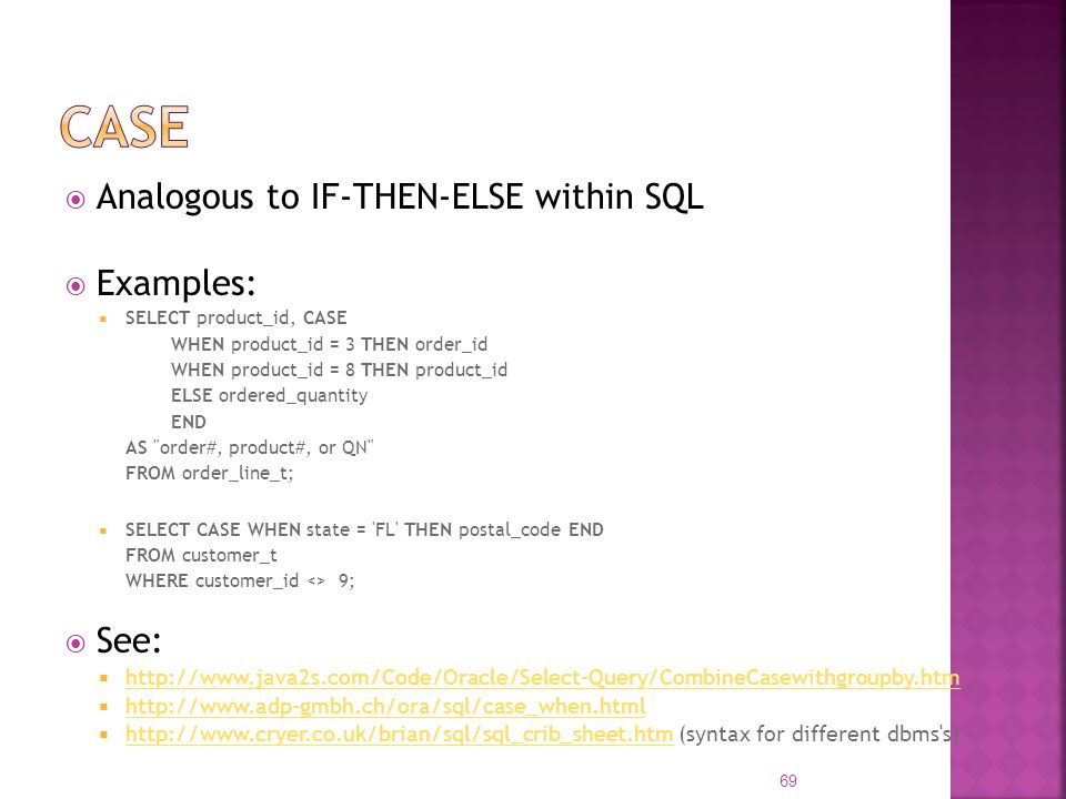 Analogous to IF-THEN-ELSE within SQL Examples: SELECT product_id, CASE WHEN product_id = 3 THEN order_id WHEN product_id = 8 THEN product_id ELSE orde