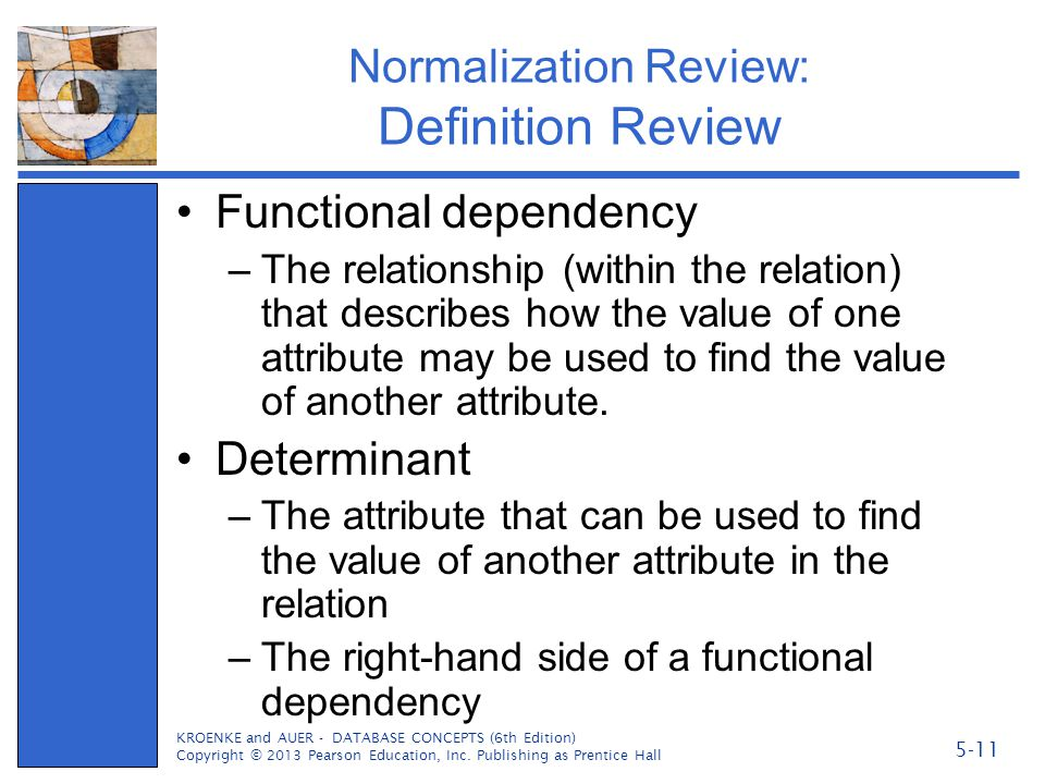 Normalization Review: Definition Review Functional dependency –The relationship (within the relation) that describes how the value of one attribute ma