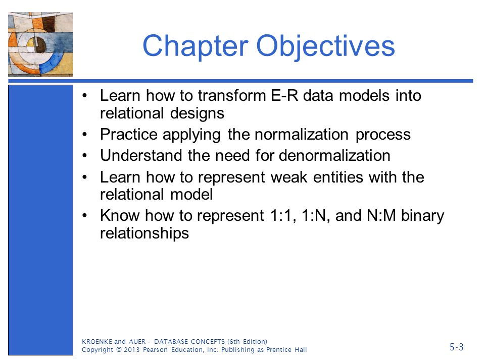Chapter Objectives Learn how to transform E-R data models into relational designs Practice applying the normalization process Understand the need for