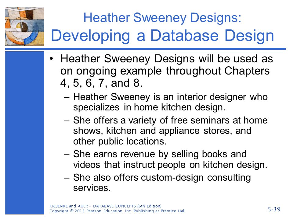 Heather Sweeney Designs: Developing a Database Design Heather Sweeney Designs will be used as on ongoing example throughout Chapters 4, 5, 6, 7, and 8
