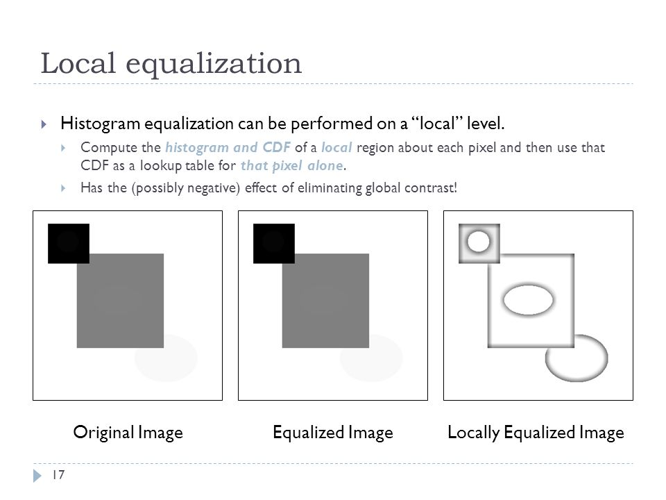 Local equalization 17 Histogram equalization can be performed on a local level.