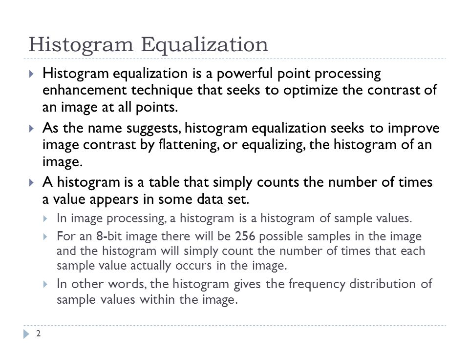 Histogram Equalization Histogram equalization is a powerful point processing enhancement technique that seeks to optimize the contrast of an image at all points.