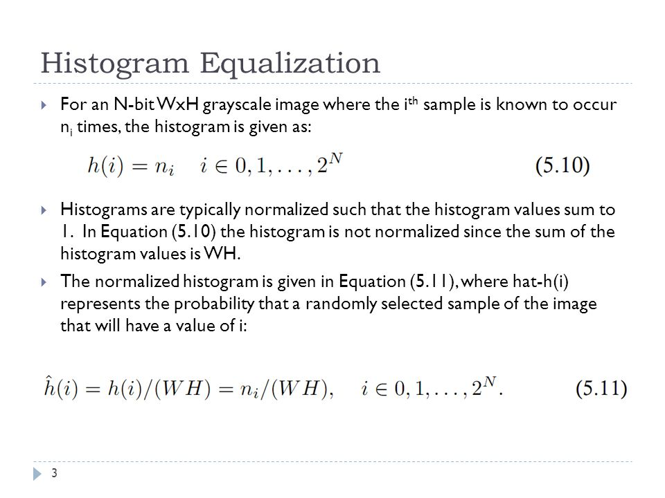 Histogram Equalization For an N-bit WxH grayscale image where the i th sample is known to occur n i times, the histogram is given as: Histograms are typically normalized such that the histogram values sum to 1.