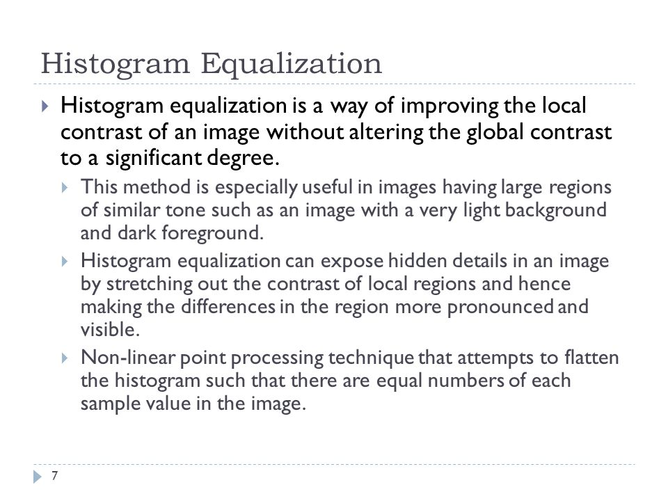 Histogram Equalization Histogram equalization is a way of improving the local contrast of an image without altering the global contrast to a significant degree.