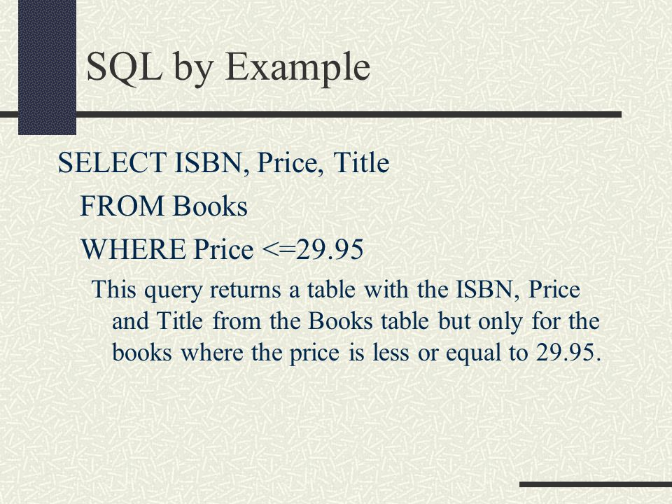 SQL by Example SELECT ISBN, Price, Title FROM Books WHERE Price <=29.95 This query returns a table with the ISBN, Price and Title from the Books table but only for the books where the price is less or equal to 29.95.