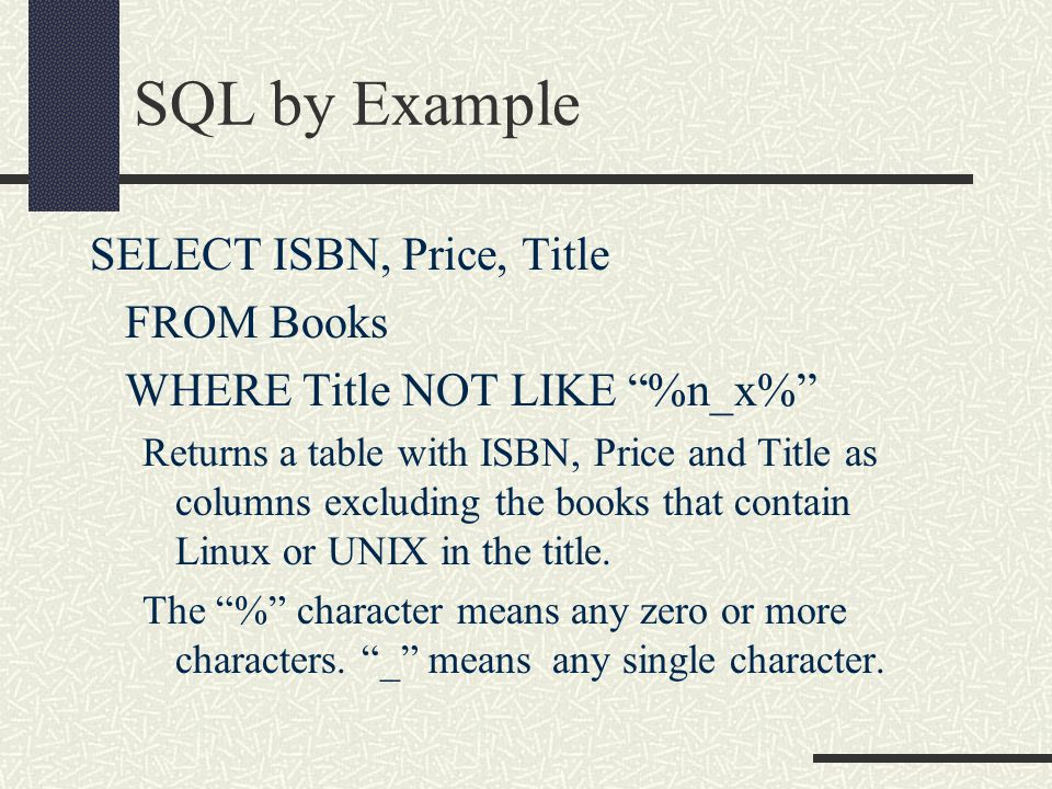 SQL by Example SELECT ISBN, Price, Title FROM Books WHERE Title NOT LIKE %n_x% Returns a table with ISBN, Price and Title as columns excluding the books that contain Linux or UNIX in the title.