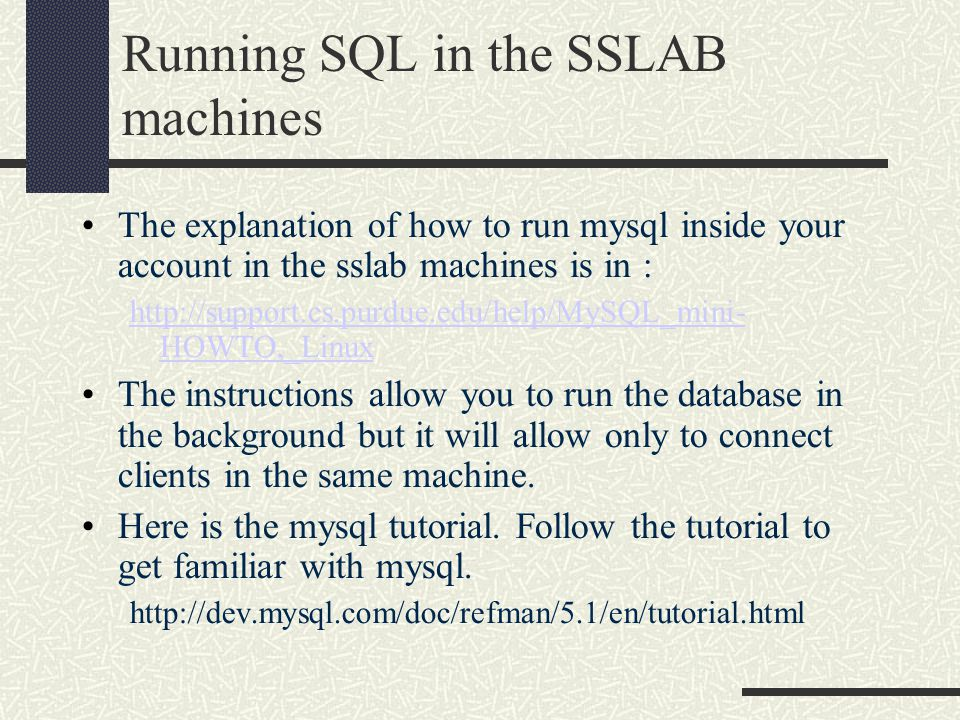 Running SQL in the SSLAB machines The explanation of how to run mysql inside your account in the sslab machines is in : http://support.cs.purdue.edu/help/MySQL_mini- HOWTO,_Linux The instructions allow you to run the database in the background but it will allow only to connect clients in the same machine.