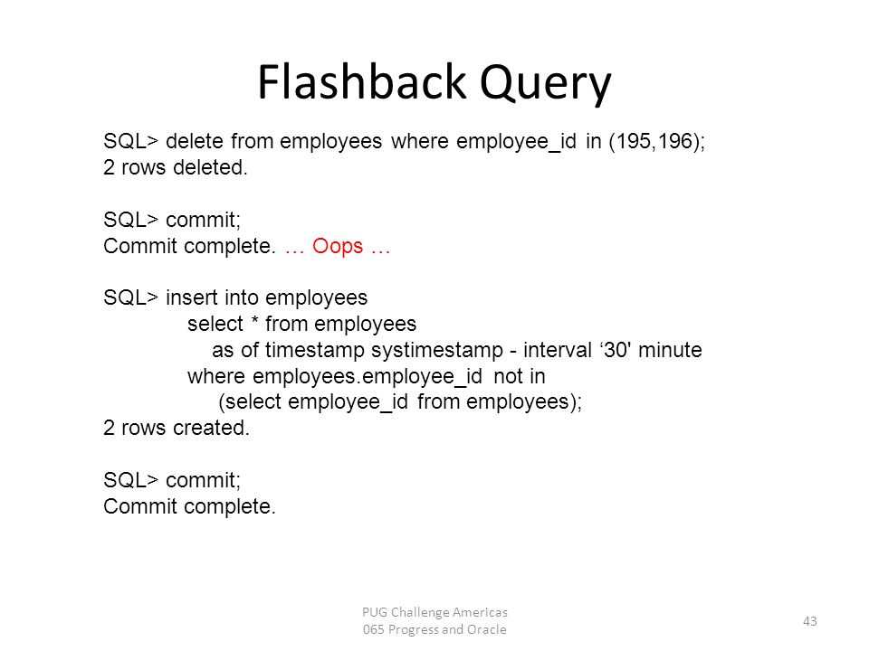 Flashback Query PUG Challenge Americas 065 Progress and Oracle 43 SQL> delete from employees where employee_id in (195,196); 2 rows deleted. SQL> comm