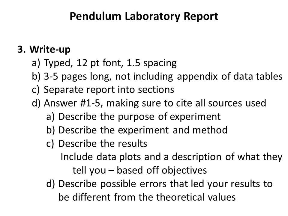 Pendulum Laboratory Report 3.Write-up a)Typed, 12 pt font, 1.5 spacing b)3-5 pages long, not including appendix of data tables c)Separate report into