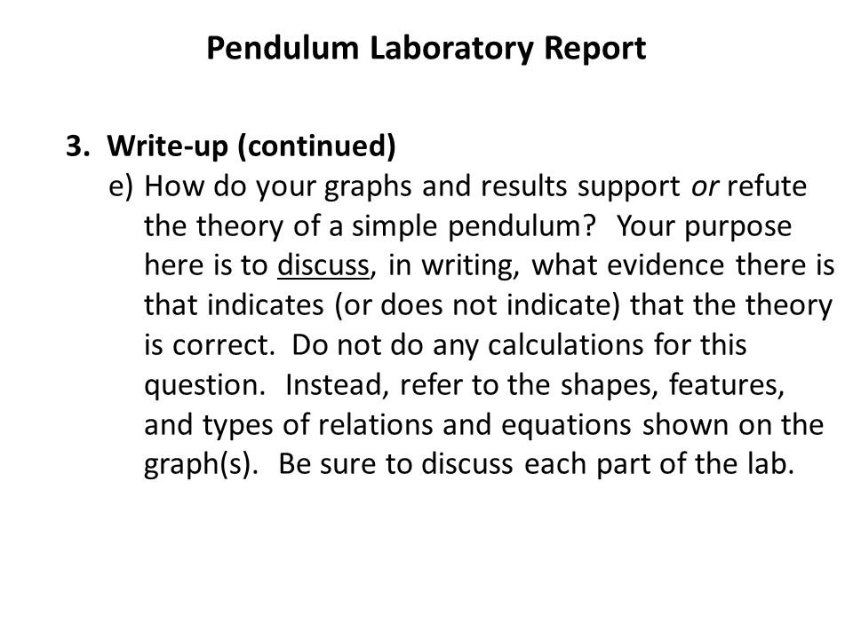 Pendulum Laboratory Report 3. Write-up (continued) e)How do your graphs and results support or refute the theory of a simple pendulum? Your purpose he