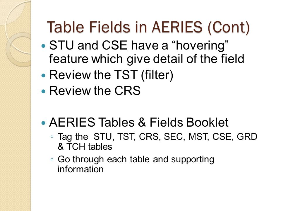 Table Fields in AERIES (Cont) STU and CSE have a hovering feature which give detail of the field Review the TST (filter) Review the CRS AERIES Tables & Fields Booklet Tag the STU, TST, CRS, SEC, MST, CSE, GRD & TCH tables Go through each table and supporting information