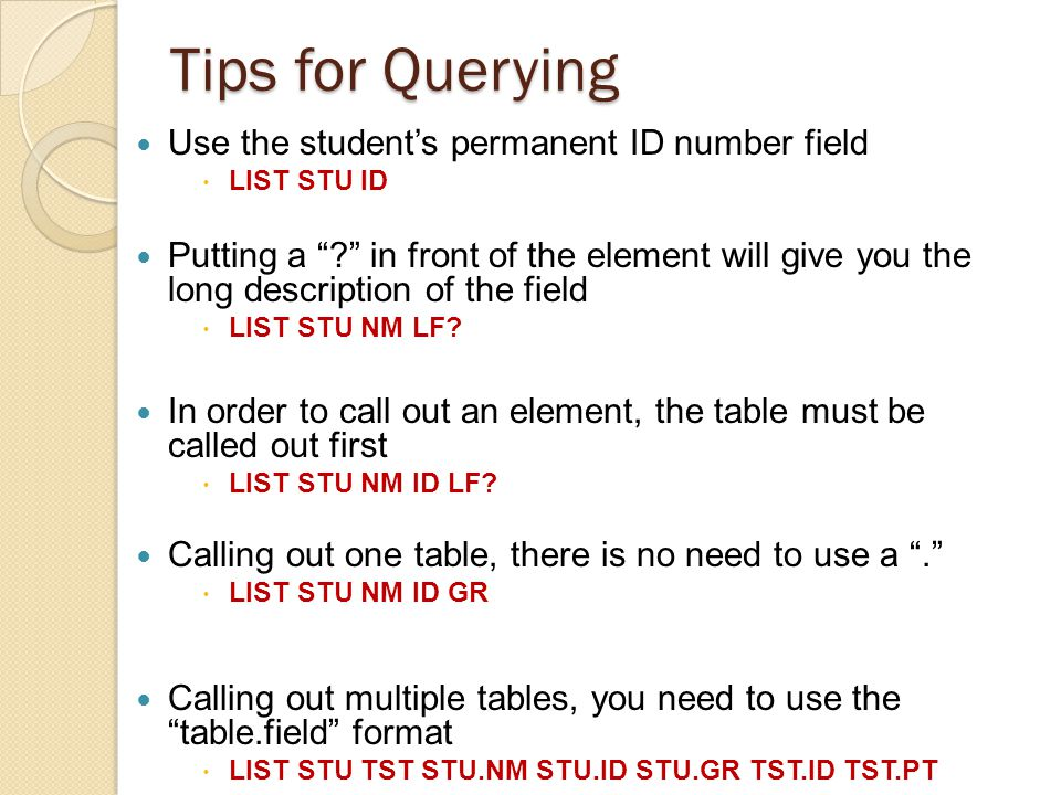 Tips for Querying Use the students permanent ID number field LIST STU ID Putting a .