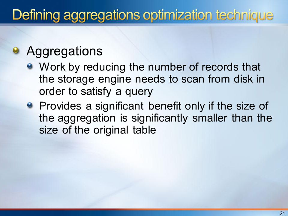 Aggregations Work by reducing the number of records that the storage engine needs to scan from disk in order to satisfy a query Provides a significant benefit only if the size of the aggregation is significantly smaller than the size of the original table 21