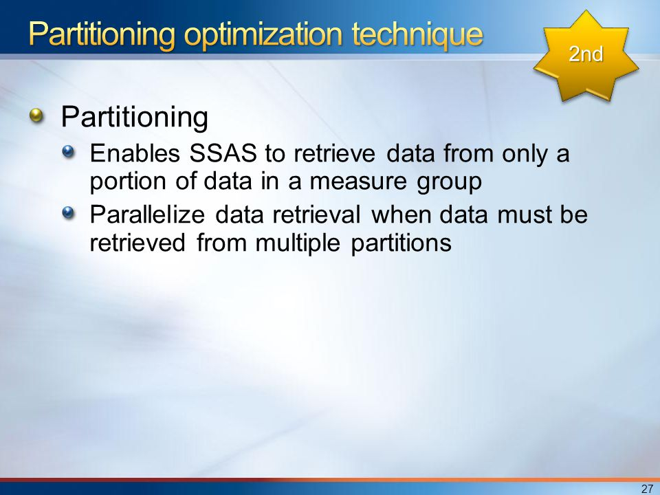 Partitioning Enables SSAS to retrieve data from only a portion of data in a measure group Parallelize data retrieval when data must be retrieved from multiple partitions 27 2nd2nd