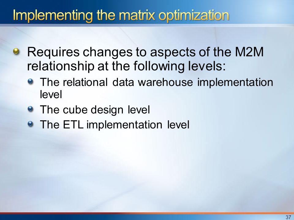 Requires changes to aspects of the M2M relationship at the following levels: The relational data warehouse implementation level The cube design level The ETL implementation level 37