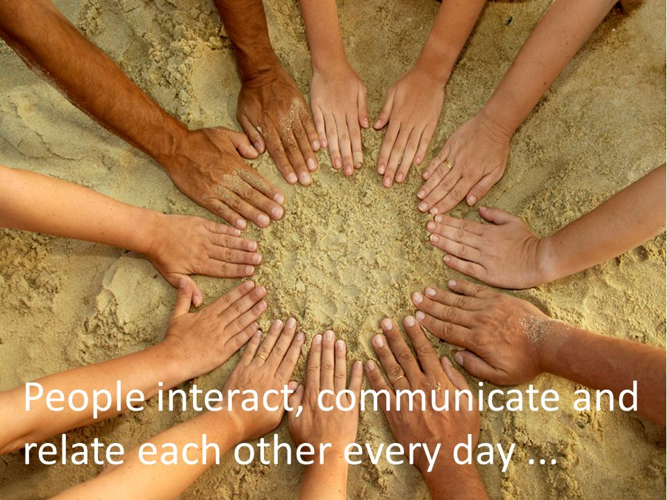 People interact, communicate and relate each other every day...