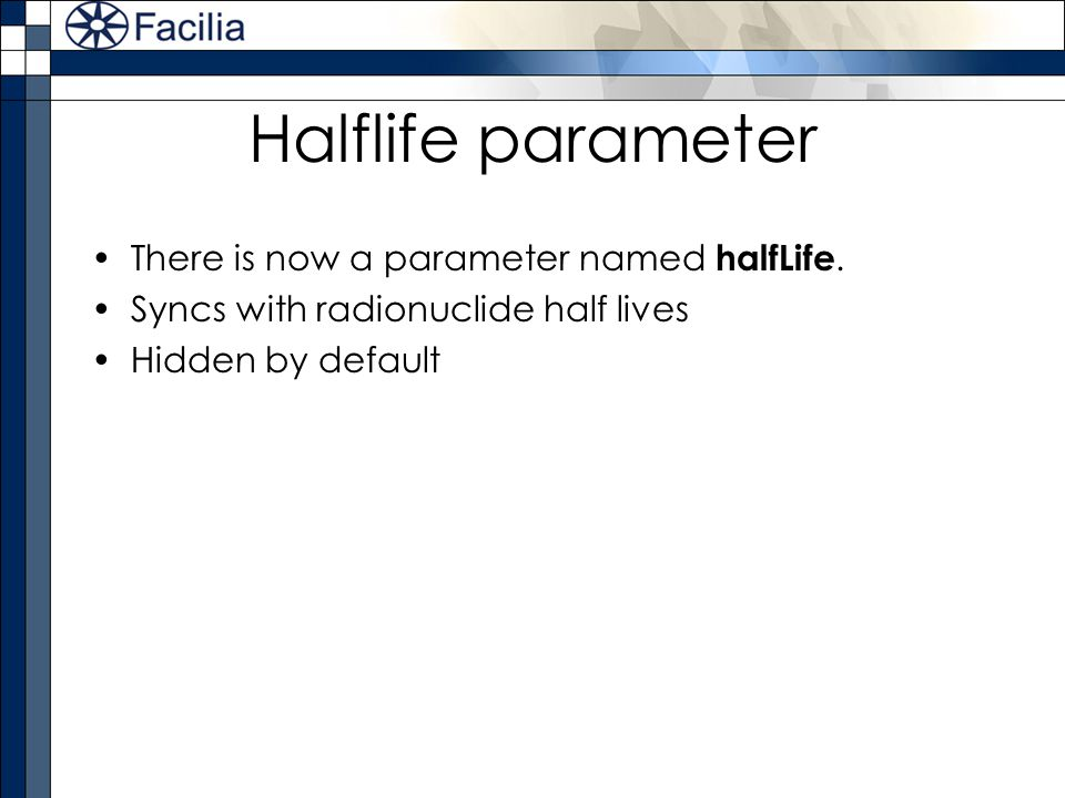Halflife parameter There is now a parameter named halfLife. Syncs with radionuclide half lives Hidden by default