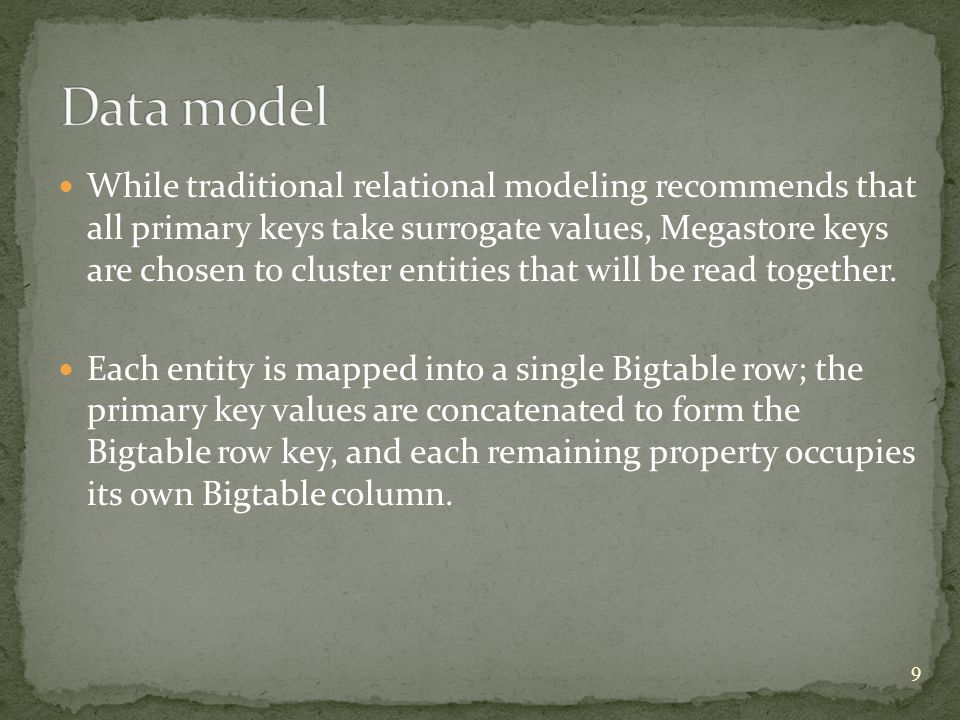 While traditional relational modeling recommends that all primary keys take surrogate values, Megastore keys are chosen to cluster entities that will be read together.