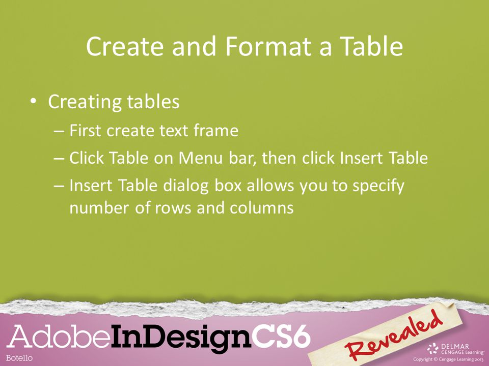 Create and Format a Table Creating tables – First create text frame – Click Table on Menu bar, then click Insert Table – Insert Table dialog box allow
