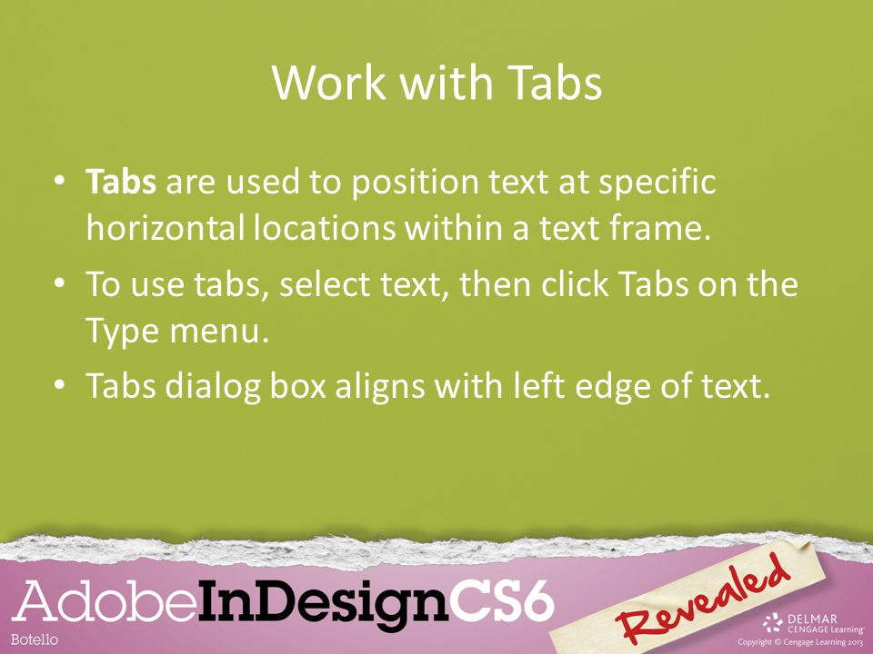 Work with Tabs Tabs are used to position text at specific horizontal locations within a text frame.