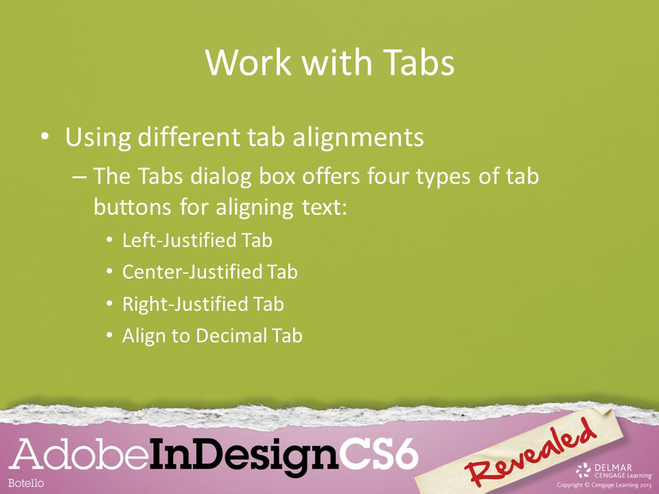Work with Tabs Using different tab alignments – The Tabs dialog box offers four types of tab buttons for aligning text: Left-Justified Tab Center-Just